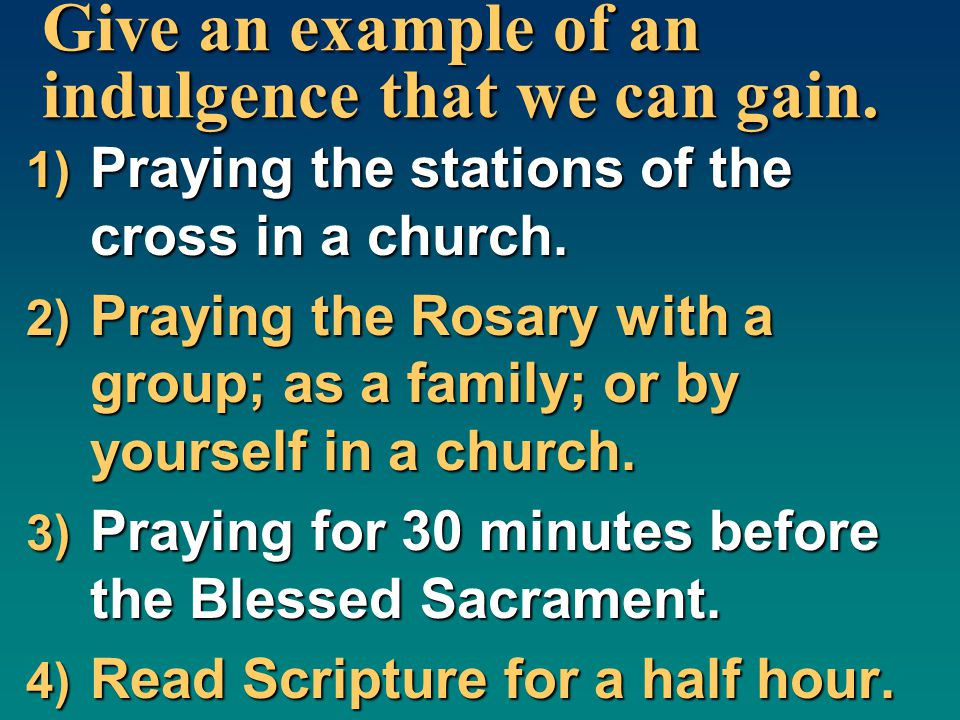 Give an example of an indulgence that we can gain. 1) Praying the stations of the cross in a church. 2) Praying the Rosary with a group; as a family;