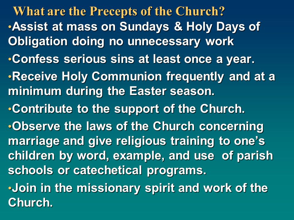 What are the Precepts of the Church? Assist at mass on Sundays & Holy Days of Obligation doing no unnecessary work Assist at mass on Sundays & Holy Da
