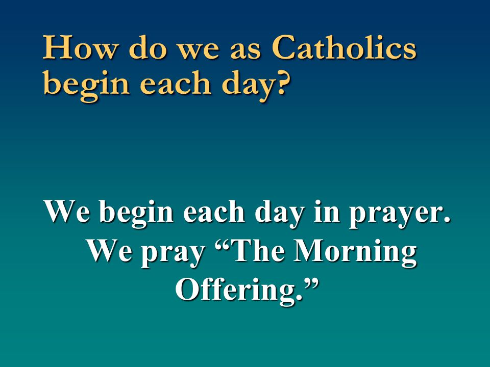 How do we as Catholics begin each day?