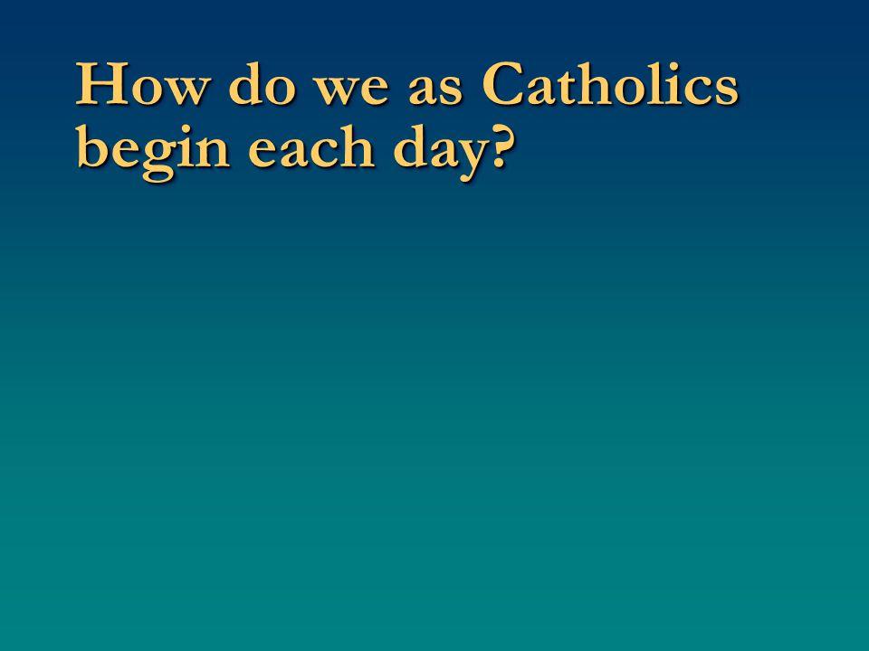How do we as Catholics begin each day?