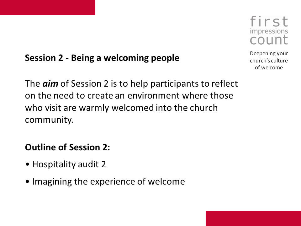 Session 2 - Being a welcoming people The aim of Session 2 is to help participants to reflect on the need to create an environment where those who visit are warmly welcomed into the church community.
