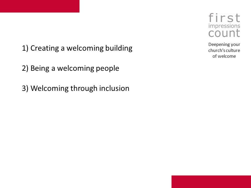 1) Creating a welcoming building 2) Being a welcoming people 3) Welcoming through inclusion Deepening your church's culture of welcome