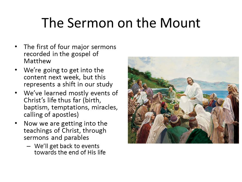 The Sermon on the Mount The first of four major sermons recorded in the gospel of Matthew We're going to get into the content next week, but this represents a shift in our study We've learned mostly events of Christ's life thus far (birth, baptism, temptations, miracles, calling of apostles) Now we are getting into the teachings of Christ, through sermons and parables – We'll get back to events towards the end of His life