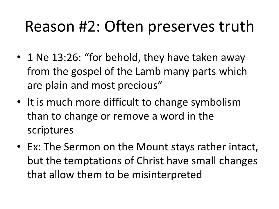 Reason #2: Often preserves truth 1 Ne 13:26: for behold, they have taken away from the gospel of the Lamb many parts which are plain and most precious It is much more difficult to change symbolism than to change or remove a word in the scriptures Ex: The Sermon on the Mount stays rather intact, but the temptations of Christ have small changes that allow them to be misinterpreted