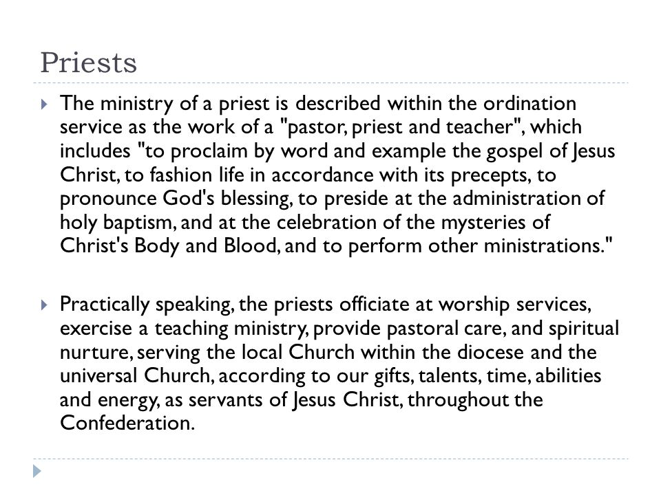 Priests  The ministry of a priest is described within the ordination service as the work of a pastor, priest and teacher , which includes to proclaim by word and example the gospel of Jesus Christ, to fashion life in accordance with its precepts, to pronounce God s blessing, to preside at the administration of holy baptism, and at the celebration of the mysteries of Christ s Body and Blood, and to perform other ministrations.  Practically speaking, the priests officiate at worship services, exercise a teaching ministry, provide pastoral care, and spiritual nurture, serving the local Church within the diocese and the universal Church, according to our gifts, talents, time, abilities and energy, as servants of Jesus Christ, throughout the Confederation.