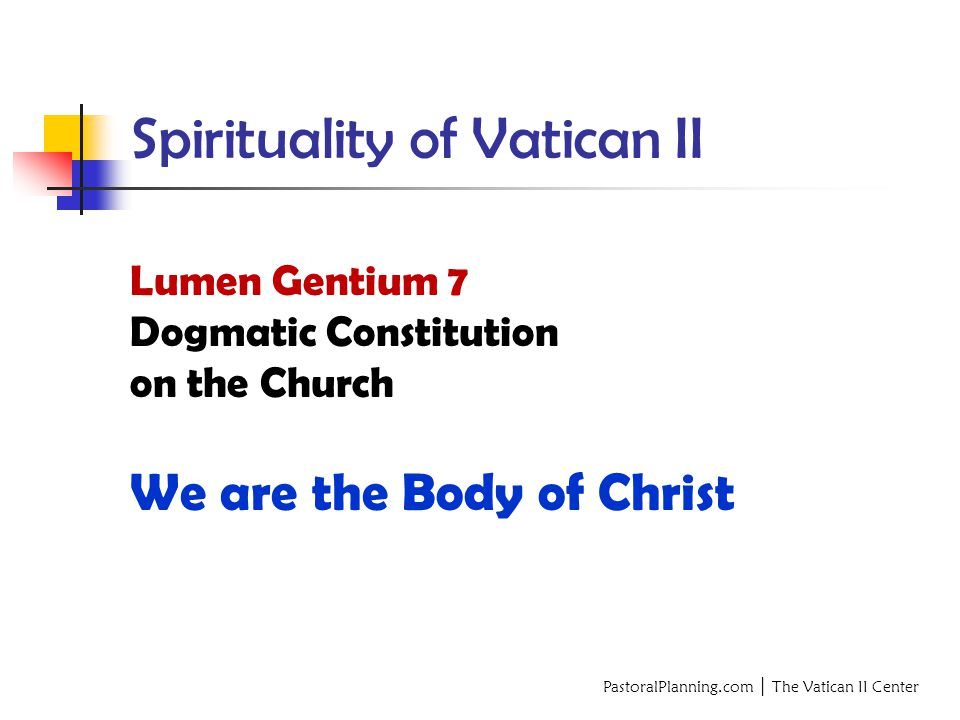 PastoralPlanning.com │ The Vatican II Center Spirituality of Vatican II Lumen Gentium 7 Dogmatic Constitution on the Church We are the Body of Christ