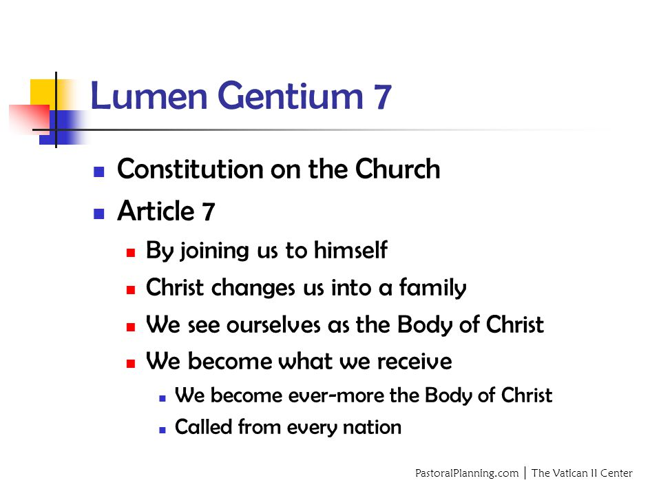 PastoralPlanning.com │ The Vatican II Center Lumen Gentium 7 Constitution on the Church Article 7 By joining us to himself Christ changes us into a family We see ourselves as the Body of Christ We become what we receive We become ever-more the Body of Christ Called from every nation