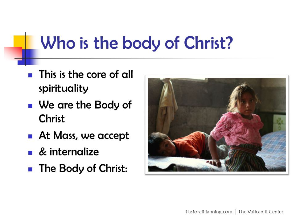 PastoralPlanning.com │ The Vatican II Center This is the core of all spirituality We are the Body of Christ At Mass, we accept & internalize The Body of Christ: Who is the body of Christ?