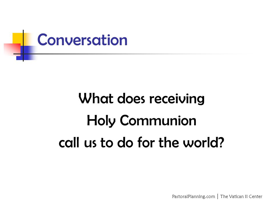 PastoralPlanning.com │ The Vatican II Center Conversation What does receiving Holy Communion call us to do for the world?