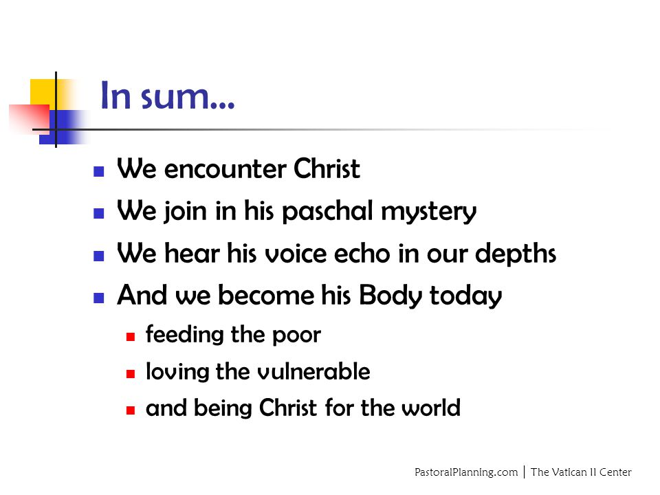 PastoralPlanning.com │ The Vatican II Center In sum… We encounter Christ We join in his paschal mystery We hear his voice echo in our depths And we become his Body today feeding the poor loving the vulnerable and being Christ for the world