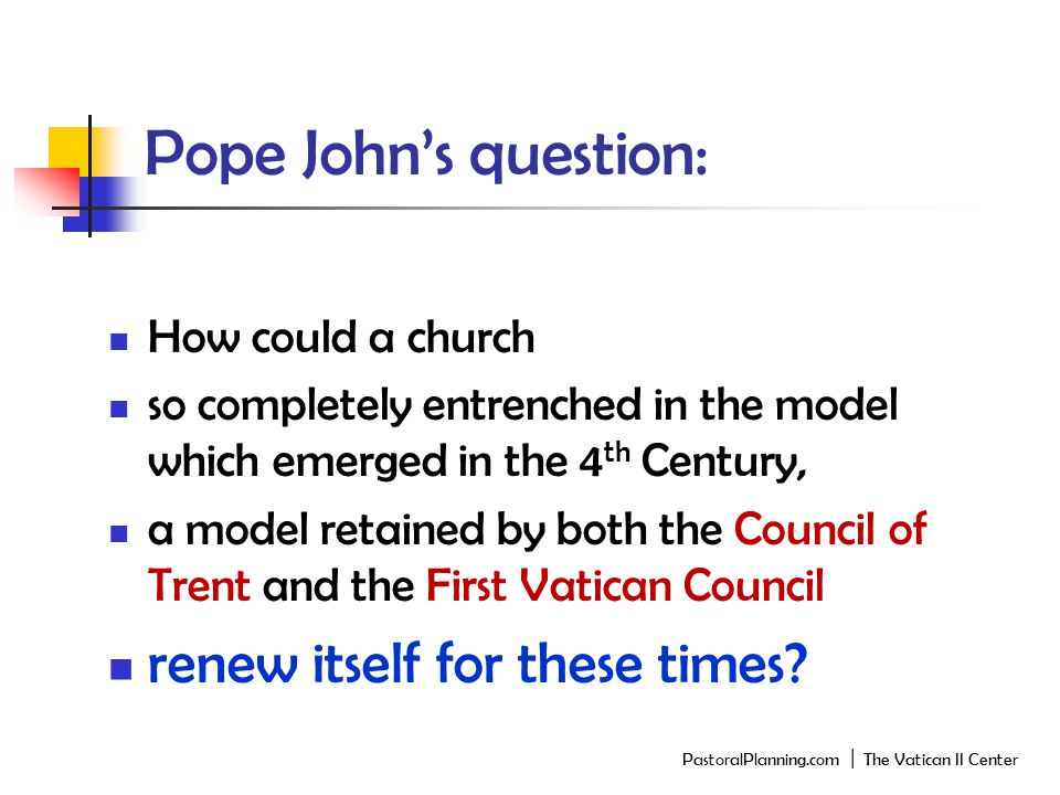 Pope John's question: How could a church so completely entrenched in the model which emerged in the 4 th Century, a model retained by both the Council of Trent and the First Vatican Council renew itself for these times.