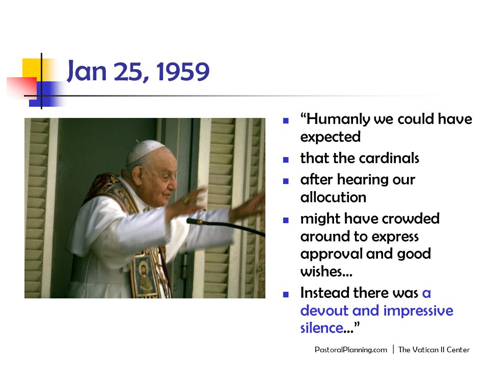 Jan 25, 1959 Humanly we could have expected that the cardinals after hearing our allocution might have crowded around to express approval and good wishes… Instead there was a devout and impressive silence… PastoralPlanning.com │ The Vatican II Center