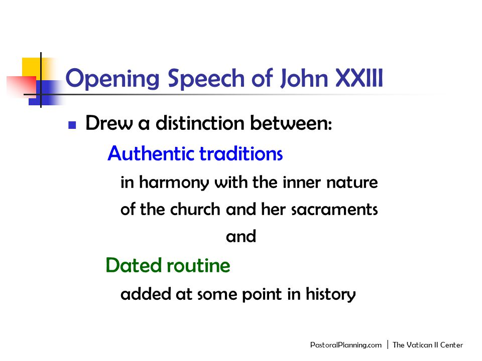 Opening Speech of John XXIII Drew a distinction between: Authentic traditions in harmony with the inner nature of the church and her sacraments and Dated routine added at some point in history PastoralPlanning.com │ The Vatican II Center