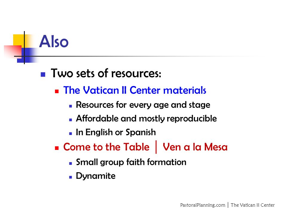 PastoralPlanning.com │ The Vatican II Center Also Two sets of resources: The Vatican II Center materials Resources for every age and stage Affordable and mostly reproducible In English or Spanish Come to the Table │ Ven a la Mesa Small group faith formation Dynamite