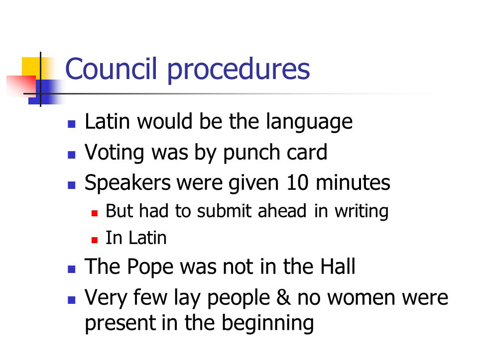 Council procedures Latin would be the language Voting was by punch card Speakers were given 10 minutes But had to submit ahead in writing In Latin The Pope was not in the Hall Very few lay people & no women were present in the beginning