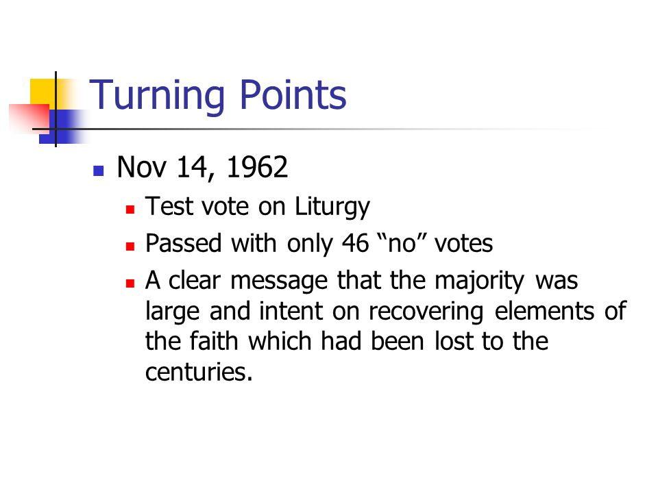 Turning Points Nov 14, 1962 Test vote on Liturgy Passed with only 46 no votes A clear message that the majority was large and intent on recovering elements of the faith which had been lost to the centuries.