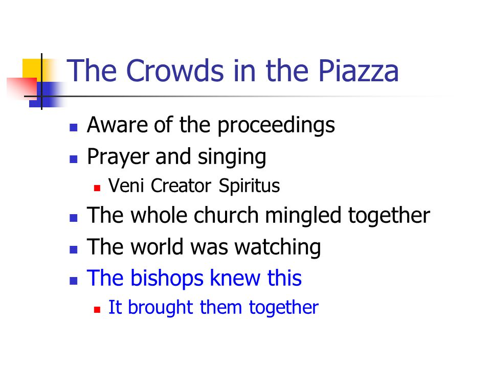 The Crowds in the Piazza Aware of the proceedings Prayer and singing Veni Creator Spiritus The whole church mingled together The world was watching The bishops knew this It brought them together