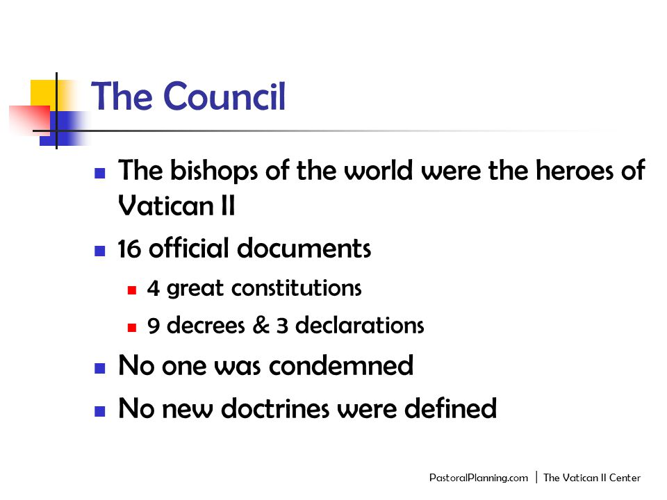 The Council The bishops of the world were the heroes of Vatican II 16 official documents 4 great constitutions 9 decrees & 3 declarations No one was condemned No new doctrines were defined PastoralPlanning.com │ The Vatican II Center
