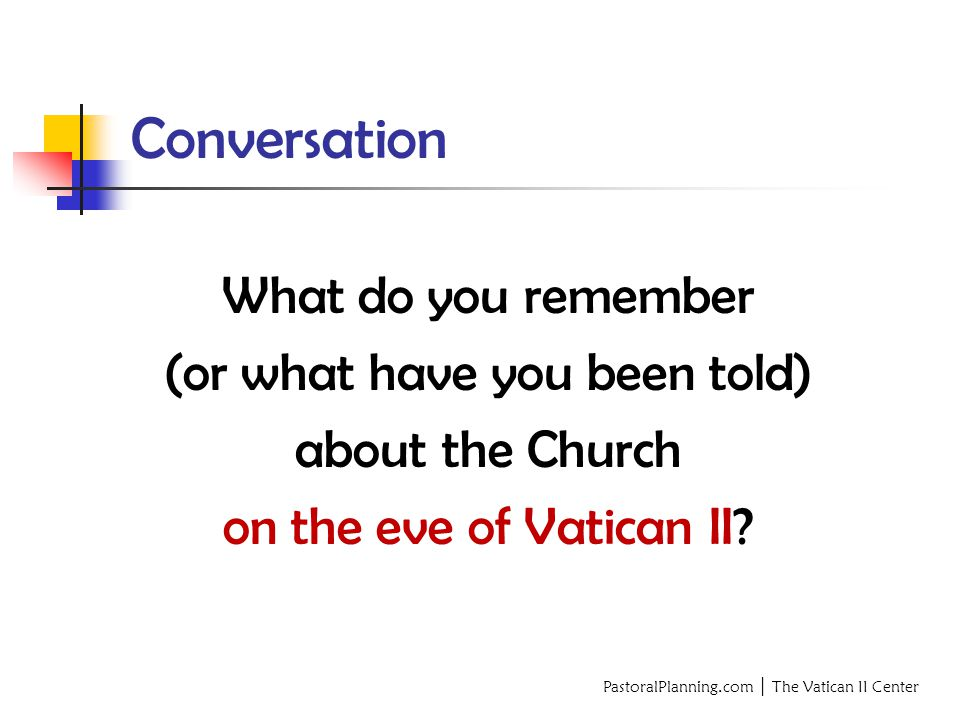 PastoralPlanning.com │ The Vatican II Center Conversation What do you remember (or what have you been told) about the Church on the eve of Vatican II