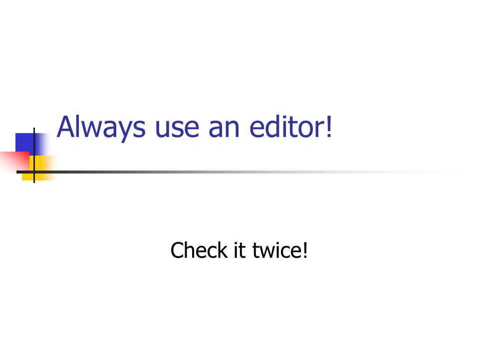 Always use an editor! Check it twice!