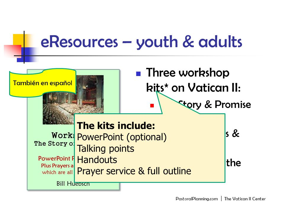 eResources – youth & adults Three workshop kits* on Vatican II: The Story & Promise of the Council The Documents & Outcomes The Reform of the Sacraments PastoralPlanning.com │ The Vatican II Center También en español The kits include: PowerPoint (optional) Talking points Handouts Prayer service & full outline