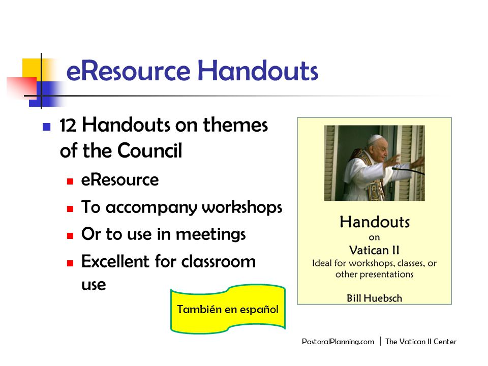 eResource Handouts 12 Handouts on themes of the Council eResource To accompany workshops Or to use in meetings Excellent for classroom use PastoralPlanning.com │ The Vatican II Center También en español