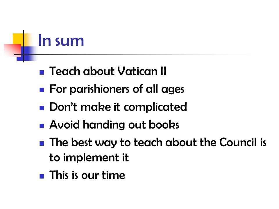 In sum Teach about Vatican II For parishioners of all ages Don't make it complicated Avoid handing out books The best way to teach about the Council is to implement it This is our time