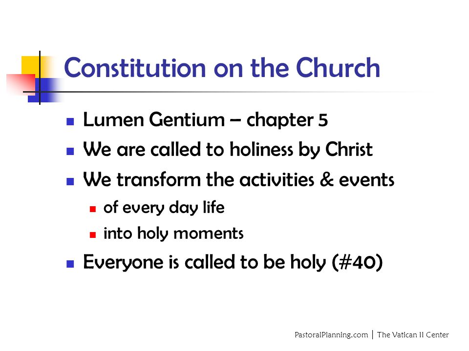 PastoralPlanning.com │ The Vatican II Center Constitution on the Church Lumen Gentium – chapter 5 We are called to holiness by Christ We transform the activities & events of every day life into holy moments Everyone is called to be holy (#40)