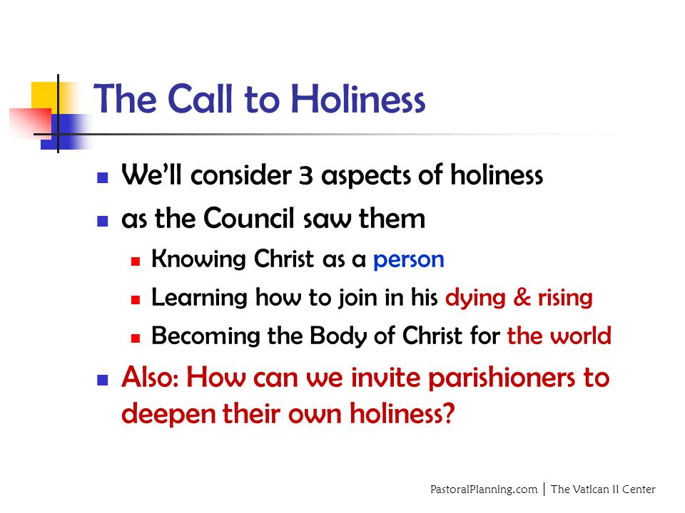 PastoralPlanning.com │ The Vatican II Center The Call to Holiness We'll consider 3 aspects of holiness as the Council saw them Knowing Christ as a person Learning how to join in his dying & rising Becoming the Body of Christ for the world Also: How can we invite parishioners to deepen their own holiness