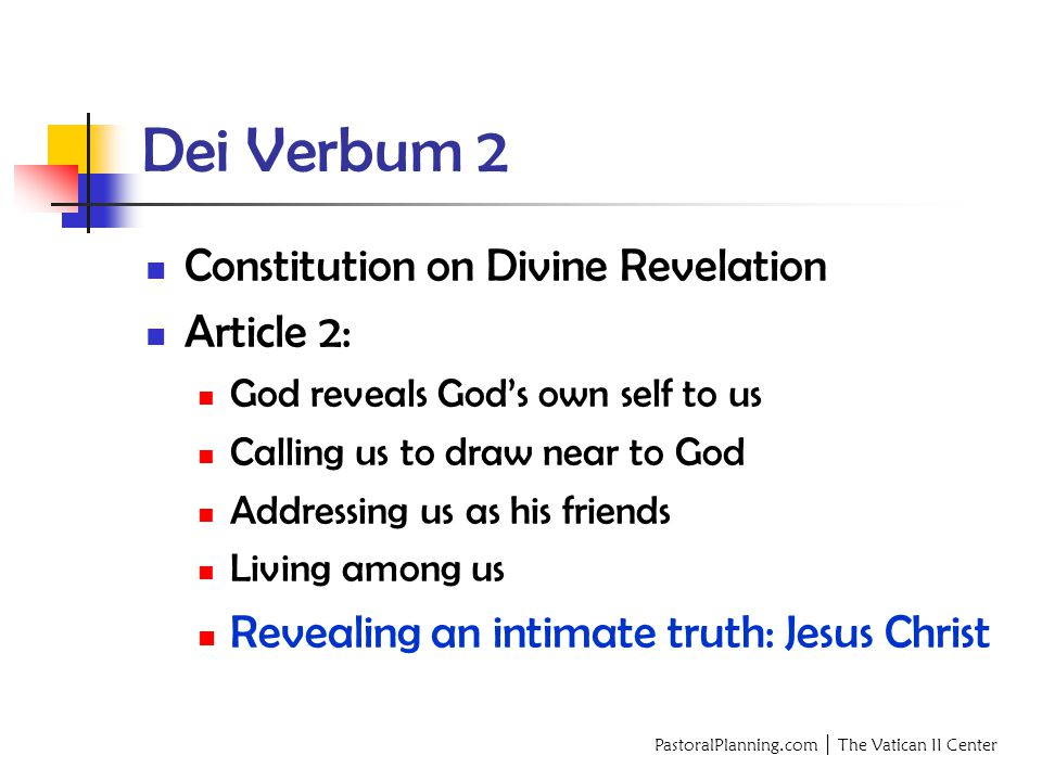 PastoralPlanning.com │ The Vatican II Center Dei Verbum 2 Constitution on Divine Revelation Article 2: God reveals God's own self to us Calling us to draw near to God Addressing us as his friends Living among us Revealing an intimate truth: Jesus Christ