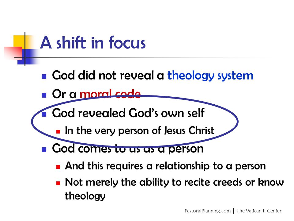 PastoralPlanning.com │ The Vatican II Center A shift in focus God did not reveal a theology system Or a moral code God revealed God's own self In the very person of Jesus Christ God comes to us as a person And this requires a relationship to a person Not merely the ability to recite creeds or know theology