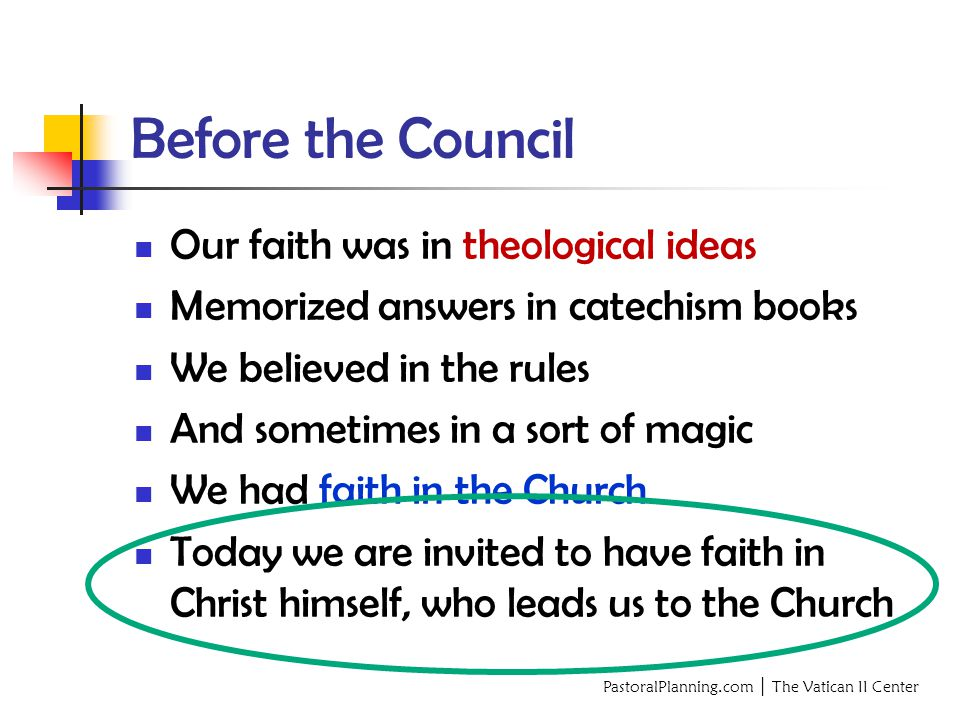 PastoralPlanning.com │ The Vatican II Center Before the Council Our faith was in theological ideas Memorized answers in catechism books We believed in the rules And sometimes in a sort of magic We had faith in the Church Today we are invited to have faith in Christ himself, who leads us to the Church