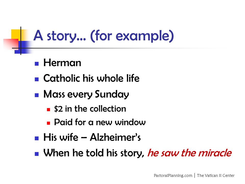 PastoralPlanning.com │ The Vatican II Center A story… (for example) Herman Catholic his whole life Mass every Sunday $2 in the collection Paid for a new window His wife – Alzheimer's When he told his story, he saw the miracle