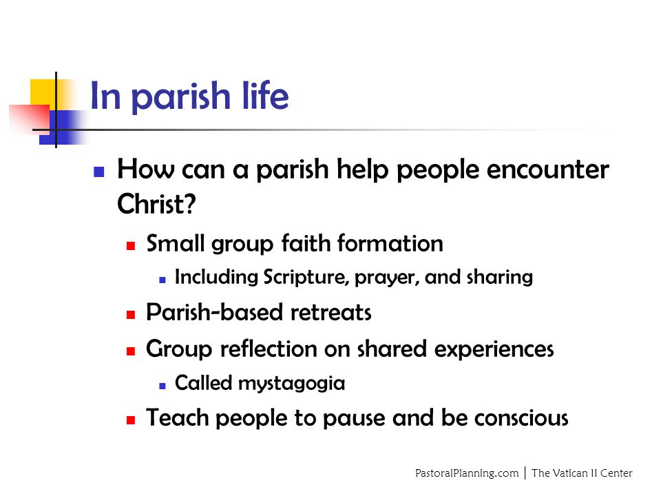 PastoralPlanning.com │ The Vatican II Center In parish life How can a parish help people encounter Christ.