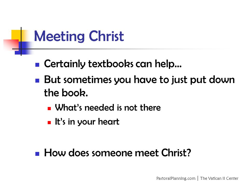 PastoralPlanning.com │ The Vatican II Center Meeting Christ Certainly textbooks can help… But sometimes you have to just put down the book.