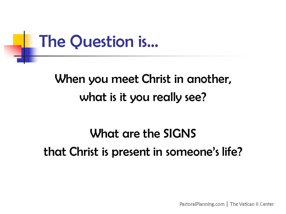 PastoralPlanning.com │ The Vatican II Center The Question is… When you meet Christ in another, what is it you really see.