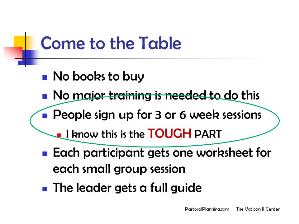 Come to the Table No books to buy No major training is needed to do this People sign up for 3 or 6 week sessions I know this is the TOUGH PART Each participant gets one worksheet for each small group session The leader gets a full guide PastoralPlanning.com │ The Vatican II Center
