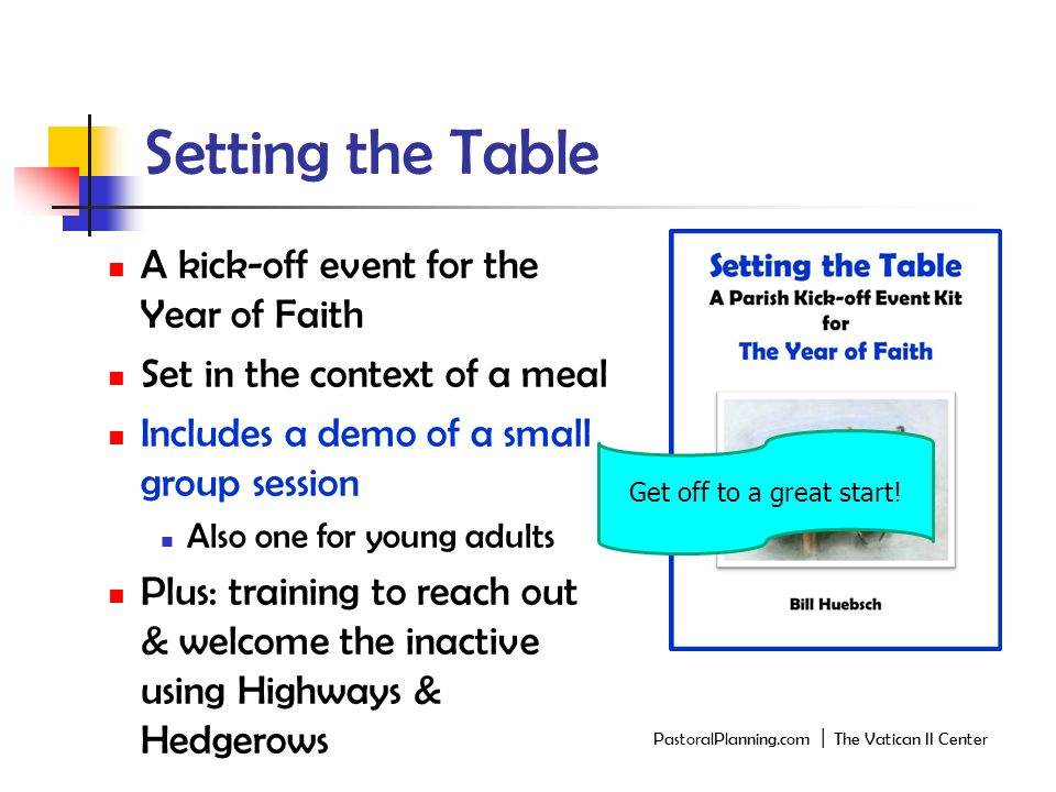 Setting the Table A kick-off event for the Year of Faith Set in the context of a meal Includes a demo of a small group session Also one for young adults Plus: training to reach out & welcome the inactive using Highways & Hedgerows Get off to a great start.