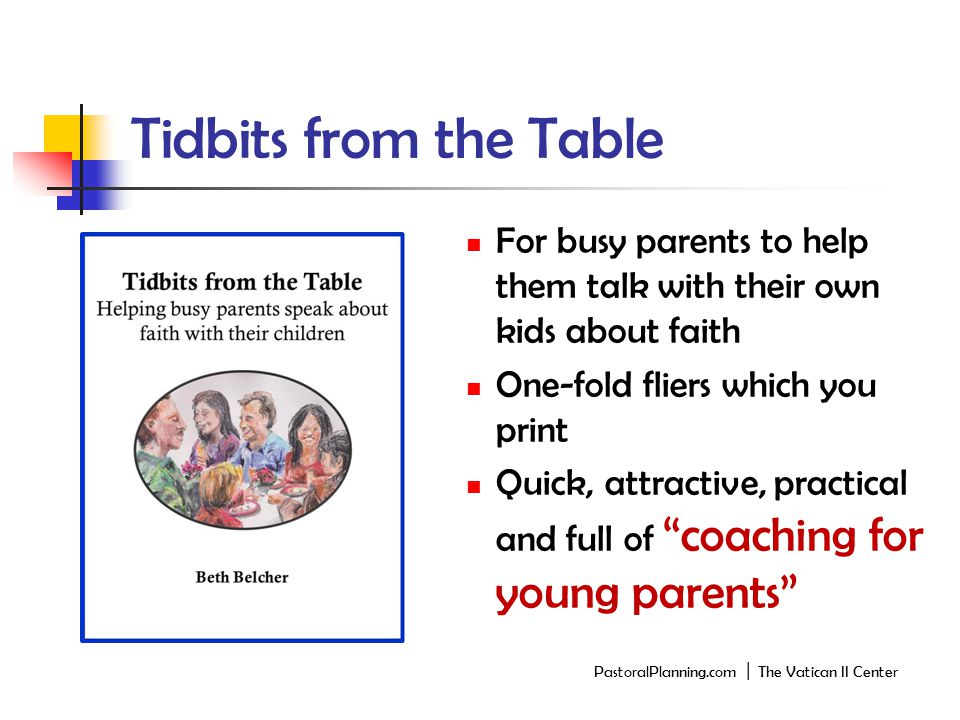 Tidbits from the Table For busy parents to help them talk with their own kids about faith One-fold fliers which you print Quick, attractive, practical and full of coaching for young parents PastoralPlanning.com │ The Vatican II Center