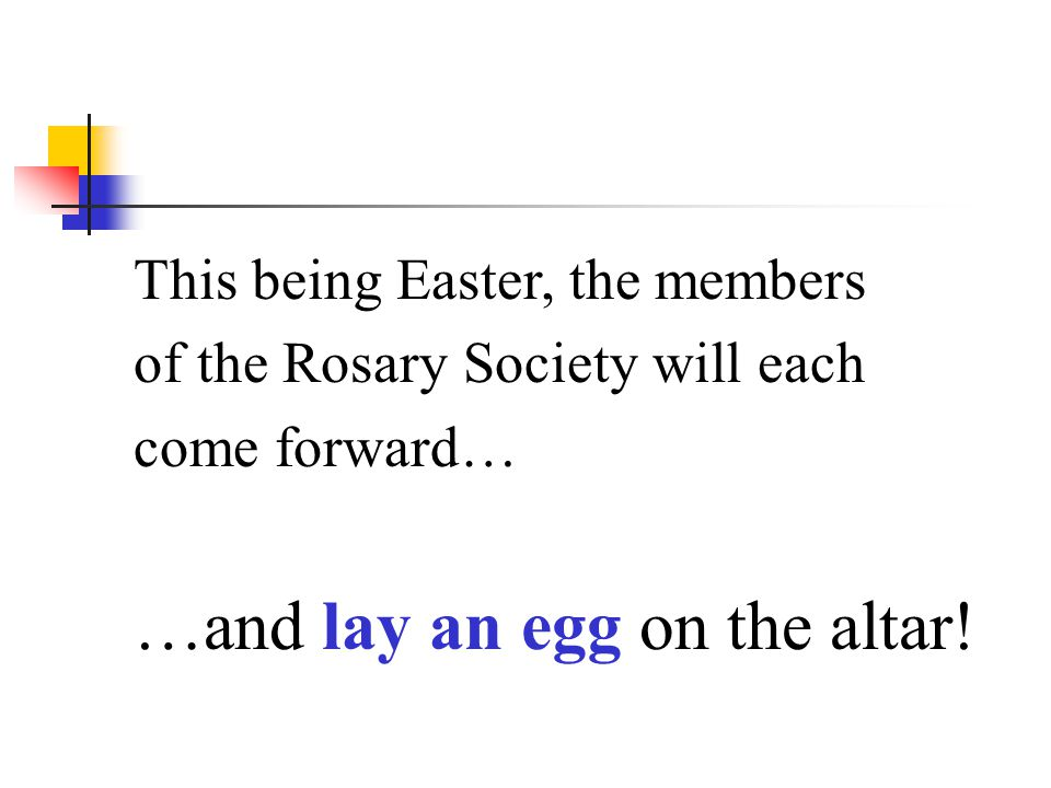 This being Easter, the members of the Rosary Society will each come forward… …and lay an egg on the altar!