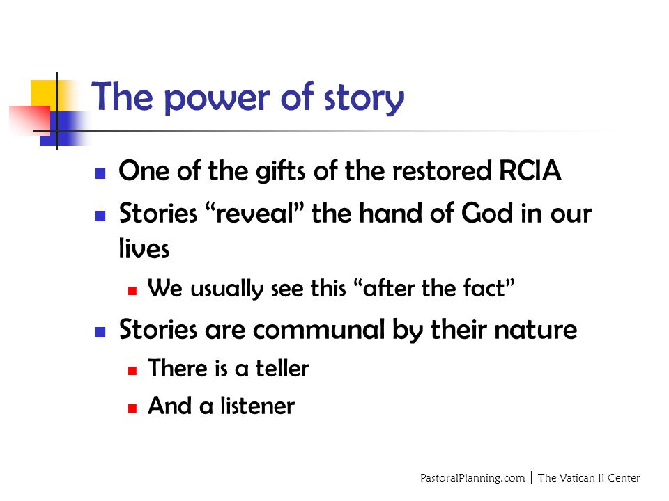 PastoralPlanning.com │ The Vatican II Center The power of story One of the gifts of the restored RCIA Stories reveal the hand of God in our lives We usually see this after the fact Stories are communal by their nature There is a teller And a listener