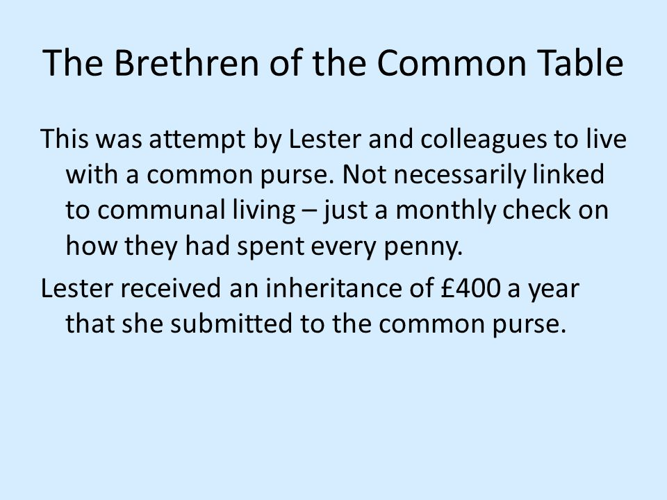 The Brethren of the Common Table This was attempt by Lester and colleagues to live with a common purse. Not necessarily linked to communal living – ju