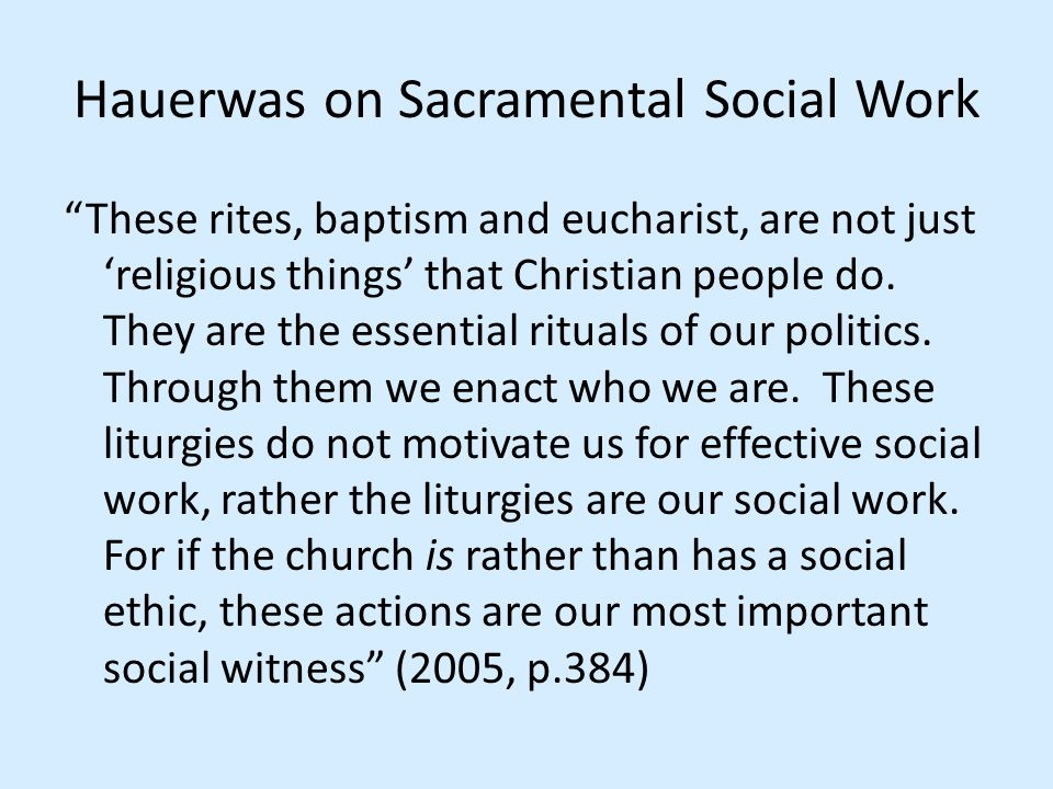 """Hauerwas on Sacramental Social Work """"These rites, baptism and eucharist, are not just 'religious things' that Christian people do. They are the essent"""