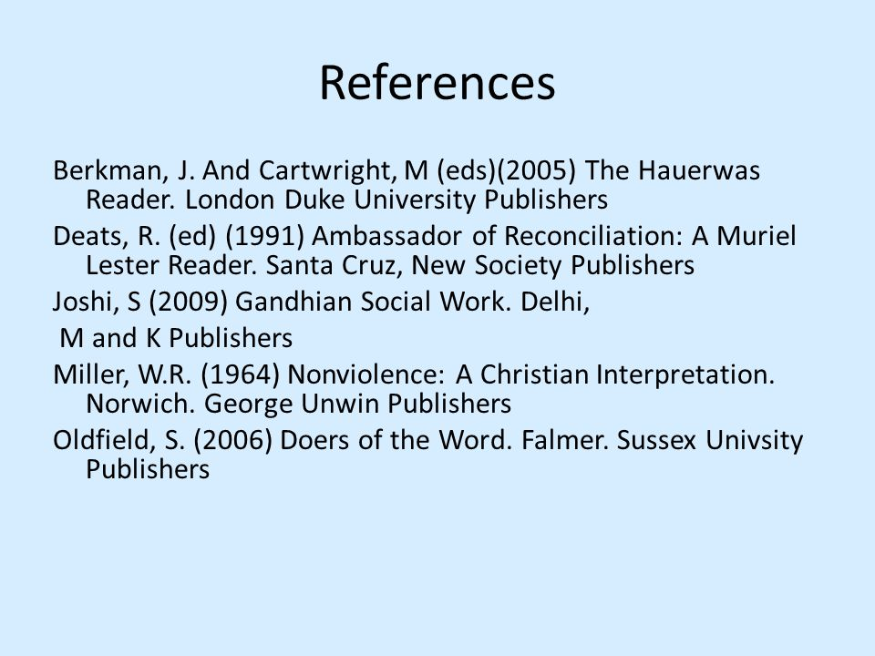 References Berkman, J. And Cartwright, M (eds)(2005) The Hauerwas Reader. London Duke University Publishers Deats, R. (ed) (1991) Ambassador of Reconc