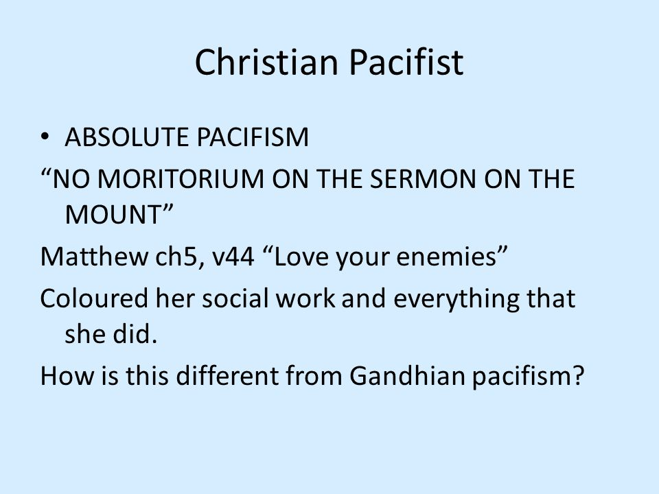 Christian Pacifist ABSOLUTE PACIFISM NO MORITORIUM ON THE SERMON ON THE MOUNT Matthew ch5, v44 Love your enemies Coloured her social work and everything that she did.