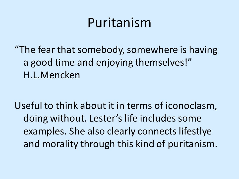 Puritanism The fear that somebody, somewhere is having a good time and enjoying themselves! H.L.Mencken Useful to think about it in terms of iconoclasm, doing without.