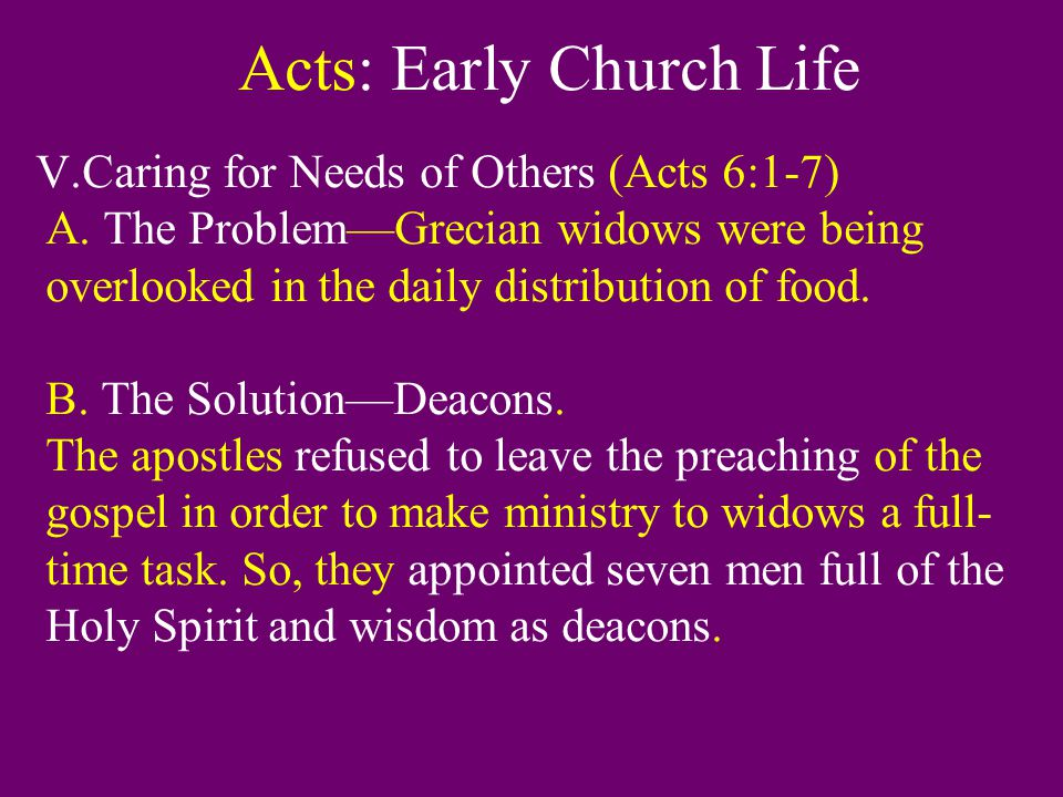Acts: Early Church Life V.Caring for Needs of Others (Acts 6:1-7) A. The Problem—Grecian widows were being overlooked in the daily distribution of foo