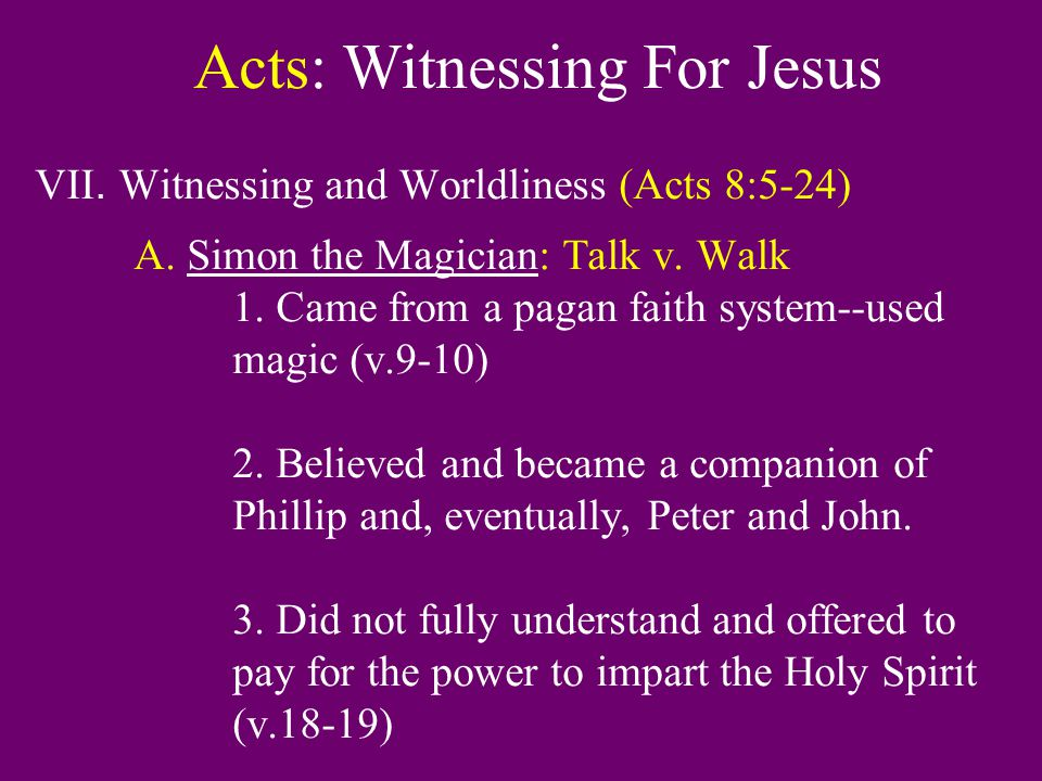 Acts: Witnessing For Jesus VII. Witnessing and Worldliness (Acts 8:5-24) A. Simon the Magician: Talk v. Walk 1. Came from a pagan faith system--used m