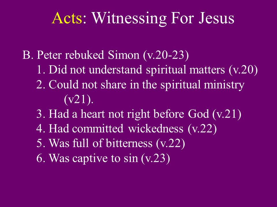 Acts: Witnessing For Jesus B. Peter rebuked Simon (v.20-23) 1. Did not understand spiritual matters (v.20) 2. Could not share in the spiritual ministr