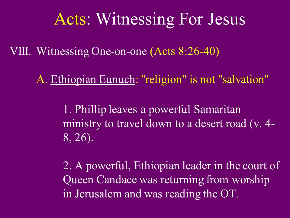 Acts: Witnessing For Jesus VIII. Witnessing One-on-one (Acts 8:26-40) A. Ethiopian Eunuch: